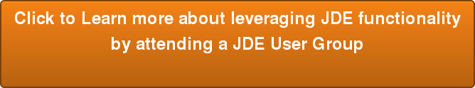 Click to Learn more about leveraging JDE functionality by attending a JDE User Group