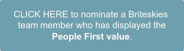 CLICK HERE to nominate a Briteskies  team member who has displayed the People First value.