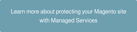 Learn more about protecting  your Magento site with  Managed Services